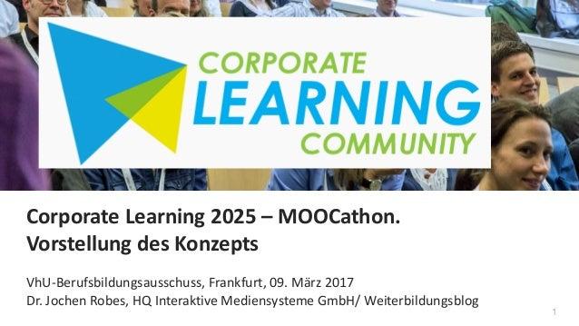 1 Corporate Learning 2025 – MOOCathon. Vorstellung des Konzepts VhU-Berufsbildungsausschuss, Frankfurt, 09. März 2017 Dr. ...