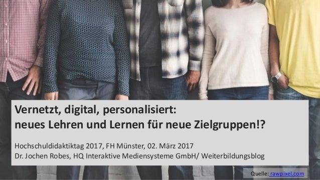 1 Vernetzt, digital, personalisiert: neues Lehren und Lernen für neue Zielgruppen!? Hochschuldidaktiktag 2017, FH Münster,...