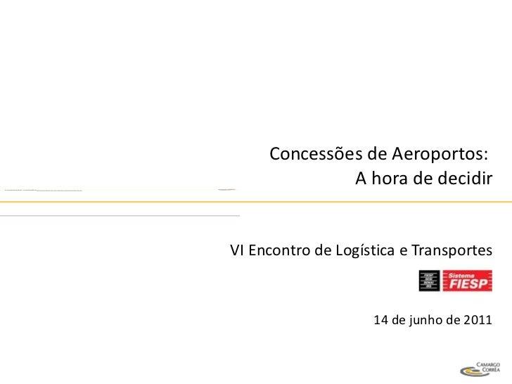 Concessões de Aeroportos:  A hora de decidir VI Encontro de Logística e Transportes 14 de junho de 2011