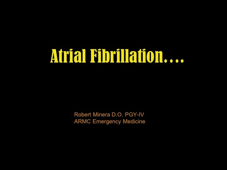 Atrial Fibrillation…. Robert Minera D.O. PGY-IV ARMC Emergency Medicine