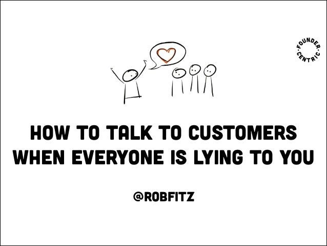 How to talk to customers when everyone is lying to you @robfitz