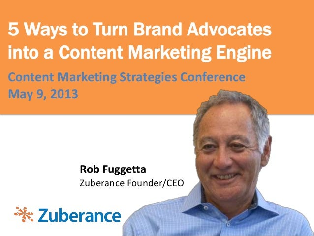 5 Ways to Turn Brand Advocatesinto a Content Marketing EngineContent Marketing Strategies ConferenceMay 9, 2013Rob Fuggett...