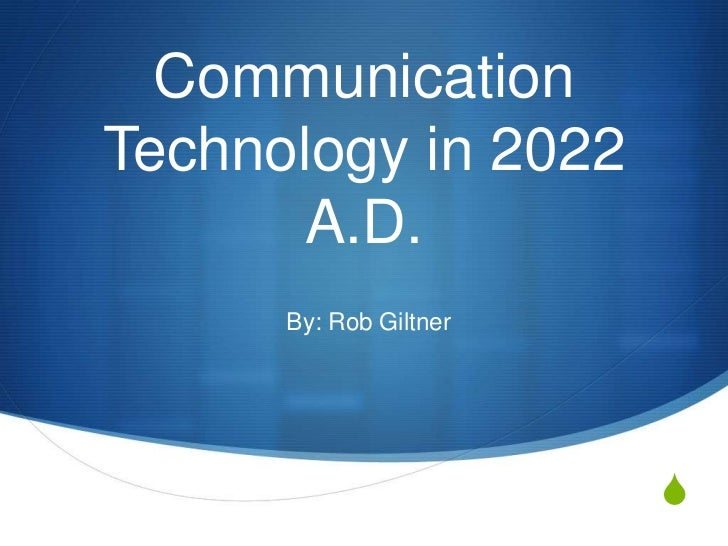 CommunicationTechnology in 2022       A.D.      By: Rob Giltner                        S