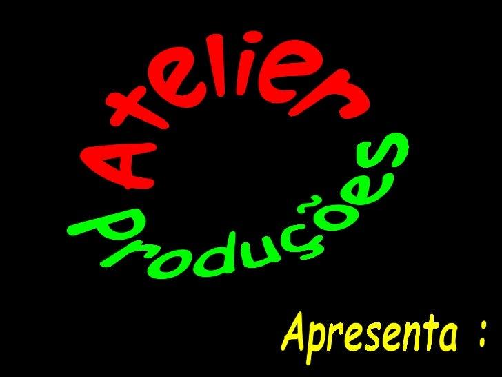 Produções Atelier Apresenta :