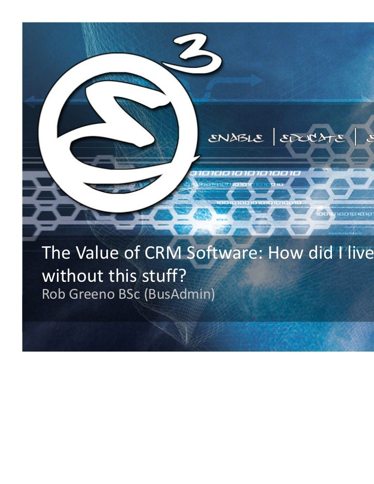 The Value of CRM Software: How did I livewithout this stuff?Rob Greeno BSc (BusAdmin)