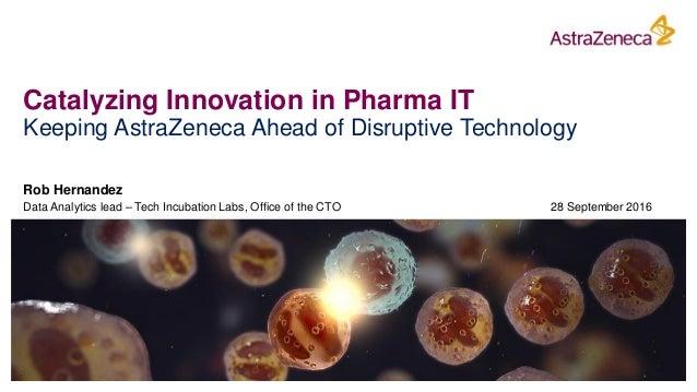 Catalyzing Innovation in Pharma IT Keeping AstraZeneca Ahead of Disruptive Technology Rob Hernandez Data Analytics lead – ...