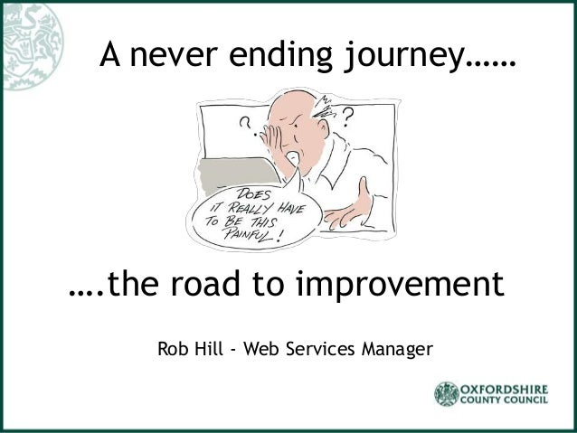 A never ending journey…… ….the road to improvement Rob Hill - Web Services Manager