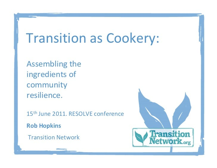 Transition as Cookery:Assembling theingredients ofcommunityresilience.15th June 2011. RESOLVE conferenceRob HopkinsTransit...