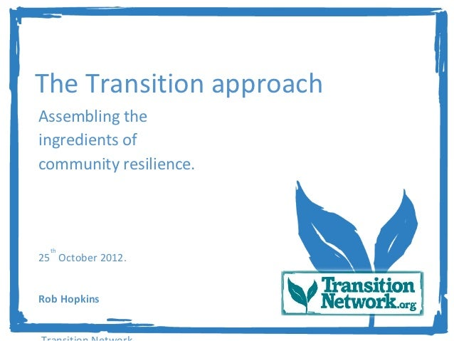 The Transition approachAssembling theingredients ofcommunity resilience.  th25 October 2012.Rob Hopkins