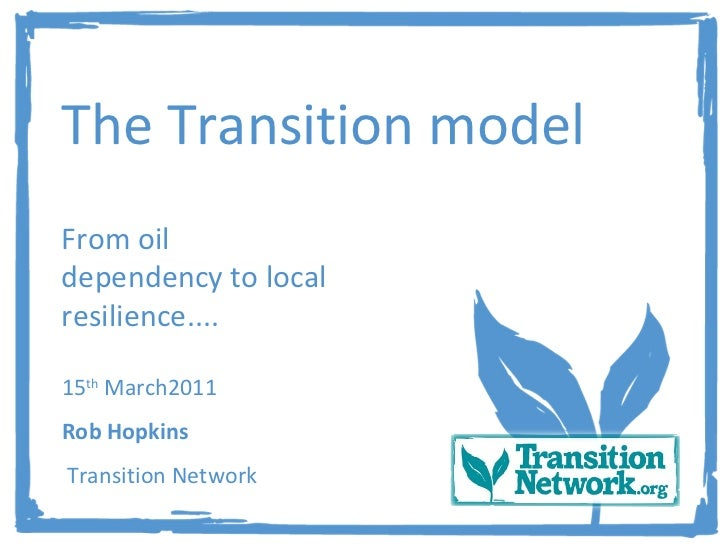 The Transition model From oil dependency to local resilience.... 15 th  March2011 Rob Hopkins Transition Network