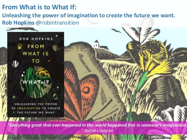 "From What is to What If: Unleashing the power of imagination to create the future we want. Rob Hopkins @robintransition ""E..."