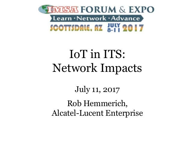 IoT in ITS: Network Impacts July 11, 2017 Rob Hemmerich, Alcatel-Lucent Enterprise