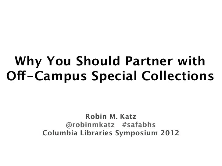 Why You Should Partner withOff-Campus Special Collections                Robin M. Katz          @robinmkatz #safabhs     C...