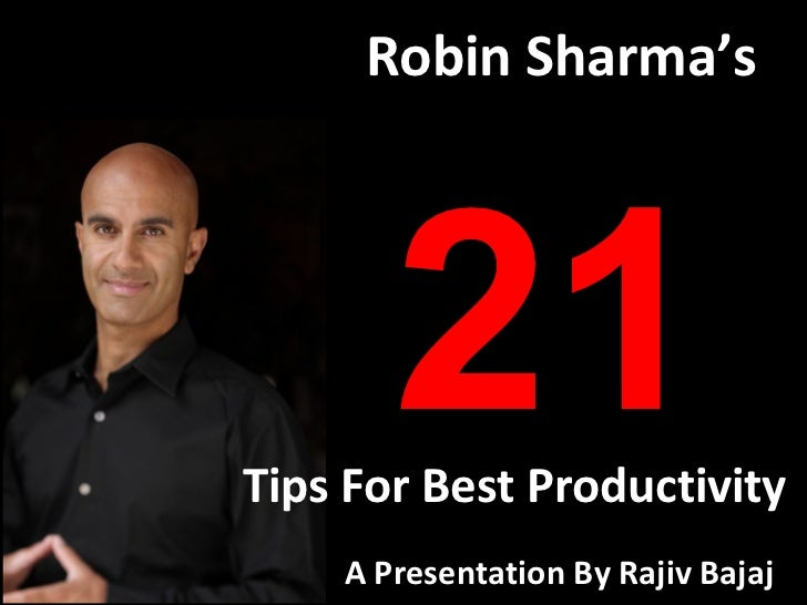 Robin Sharma's       21Tips For Best Productivity    A Presentation By Rajiv Bajaj