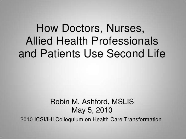 How Doctors, Nurses,  Allied Health Professionals and Patients Use Second Life               Robin M. Ashford, MSLIS      ...