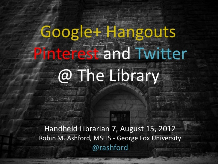 Google+ HangoutsPinterest and Twitter   @ The Library Handheld Librarian 7, August 15, 2012Robin M. Ashford, MSLIS - Georg...
