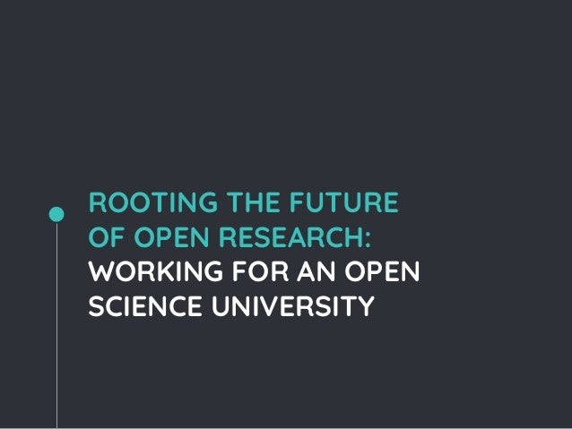 ROOTING THE FUTURE OF OPEN RESEARCH: WORKING FOR AN OPEN SCIENCE UNIVERSITY