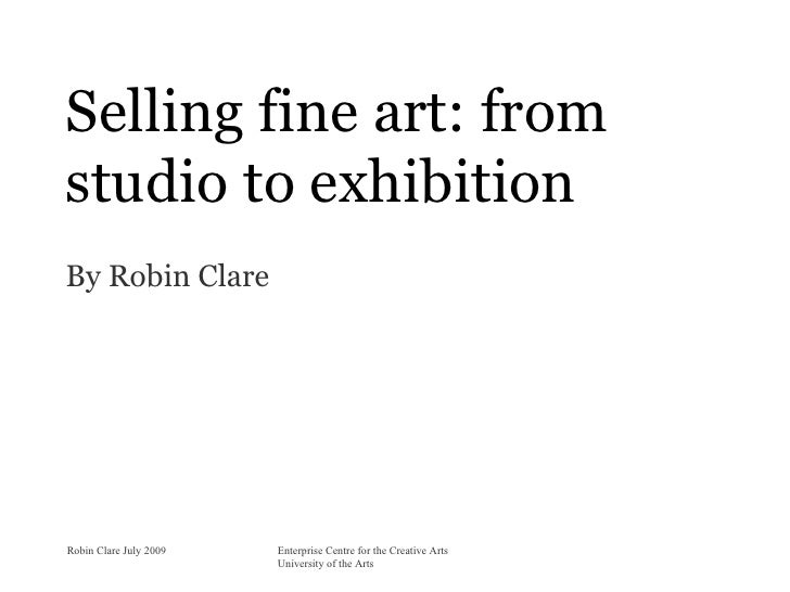 Selling fine art: from studio to exhibition By Robin Clare     Robin Clare July 2009   Enterprise Centre for the Creative ...