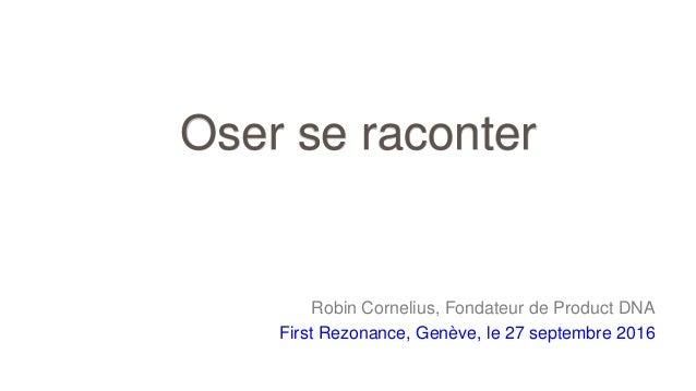Robin Cornelius, Fondateur de Product DNA First Rezonance, Genève, le 27 septembre 2016 Oser se raconter