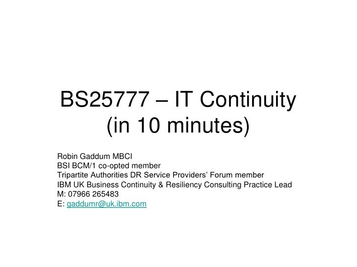 BS25777 – IT Continuity    (in 10 minutes) Robin Gaddum MBCI BSI BCM/1 co-opted member Tripartite Authorities DR Service P...