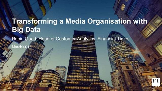 Transforming a Media Organisation with Big Data Robin Goad, Head of Customer Analytics, Financial Times March 2016