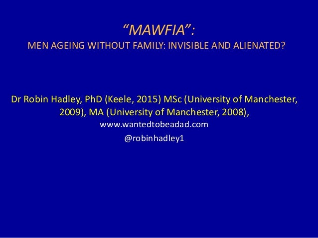 """MAWFIA"": MEN AGEING WITHOUT FAMILY: INVISIBLE AND ALIENATED? Dr Robin Hadley, PhD (Keele, 2015) MSc (University of Manche..."