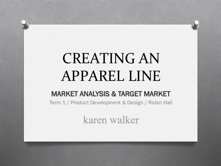 CREATING AN     APPAREL LINE MARKET ANALYSIS & TARGET MARKETTerm 1 / Product Development & Design / Robin Hall