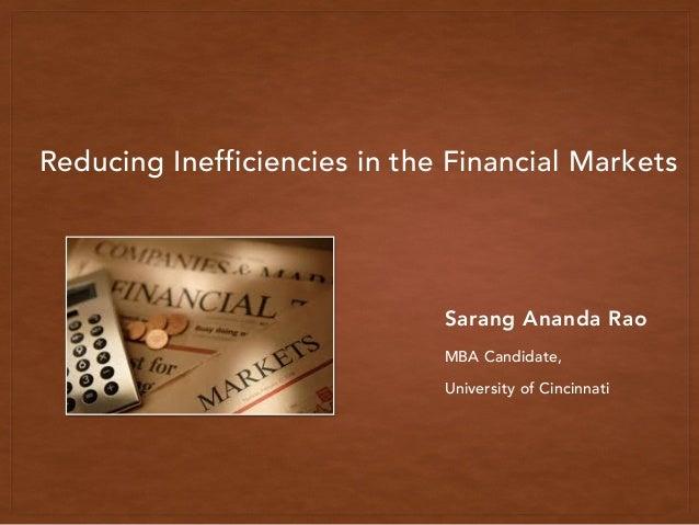 Reducing Inefficiencies in the Financial Markets Sarang Ananda Rao MBA Candidate, University of Cincinnati