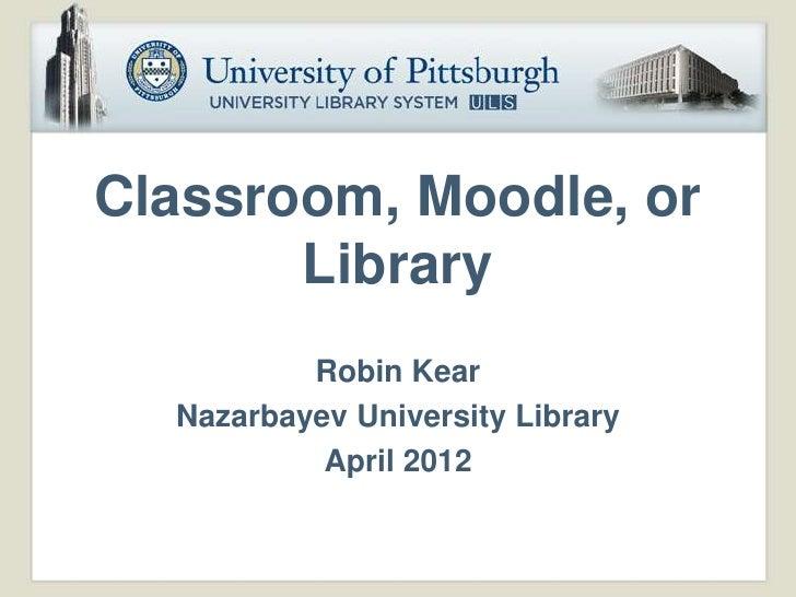 Classroom, Moodle, or       Library          Robin Kear  Nazarbayev University Library           April 2012
