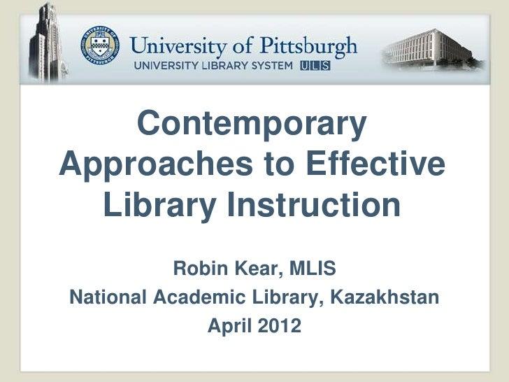 ContemporaryApproaches to Effective  Library Instruction           Robin Kear, MLISNational Academic Library, Kazakhstan  ...