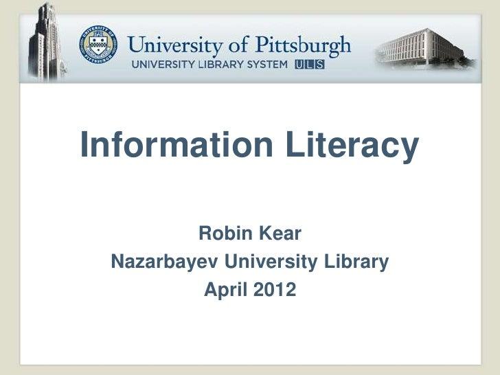 Information Literacy         Robin Kear Nazarbayev University Library          April 2012
