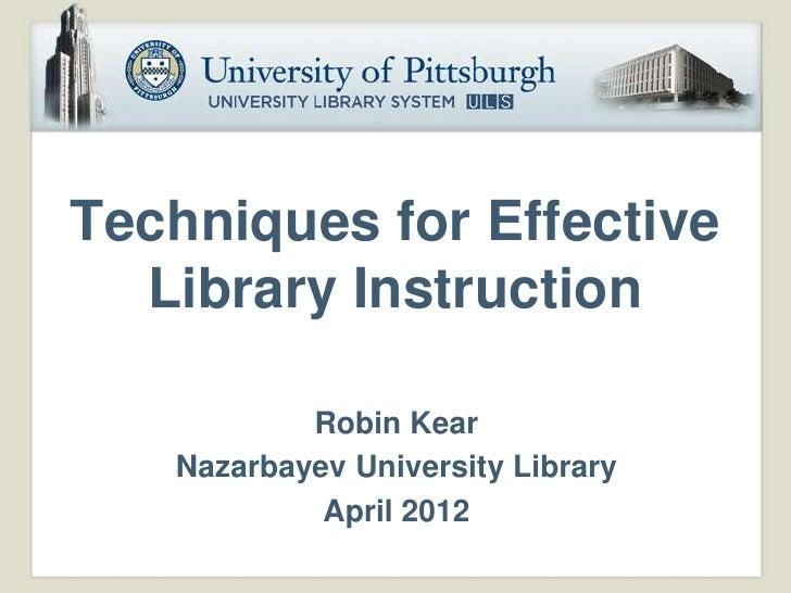 Techniques for Effective  Library Instruction           Robin Kear   Nazarbayev University Library            April 2012