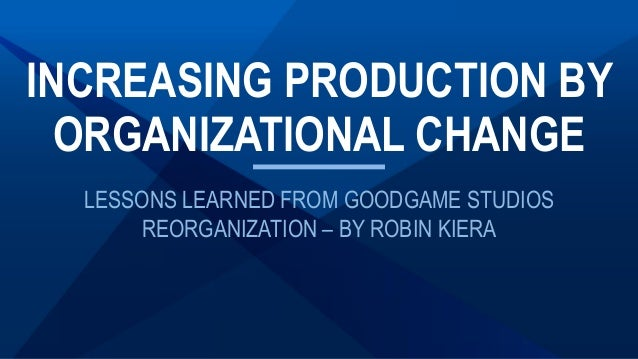 LESSONS LEARNED FROM GOODGAME STUDIOS REORGANIZATION – BY ROBIN KIERA INCREASING PRODUCTION BY ORGANIZATIONAL CHANGE