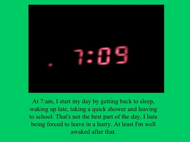 At 7:am, I start my day by getting back to sleep,waking up late, taking a quick shower and leavingto school. Thats not the...