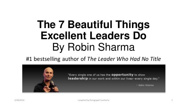 The 7 Beautiful Things Excellent Leaders Do By Robin Sharma #1 bestselling author of The Leader Who Had No Title 3/28/2014...