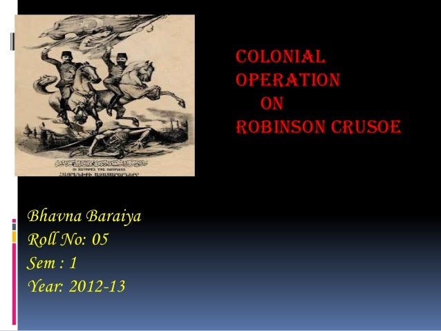 colonial                 Operation                   on                 Robinson CrusoeBhavna BaraiyaRoll No: 05Sem : 1Yea...
