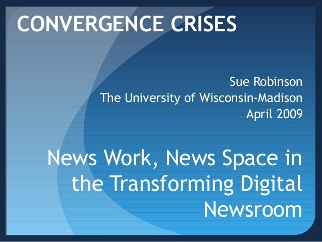 News Work, News Space in the Transforming Digital Newsroom Sue Robinson The University of Wisconsin-Madison April 2009 CON...