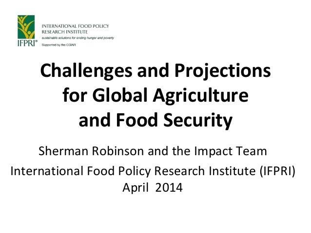Challenges and Projections for Global Agriculture and Food Security Sherman Robinson and the Impact Team International Foo...
