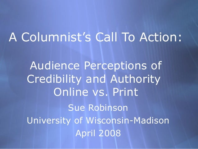 A Columnist's Call To Action: Audience Perceptions of Credibility and Authority Online vs. Print Sue Robinson University o...