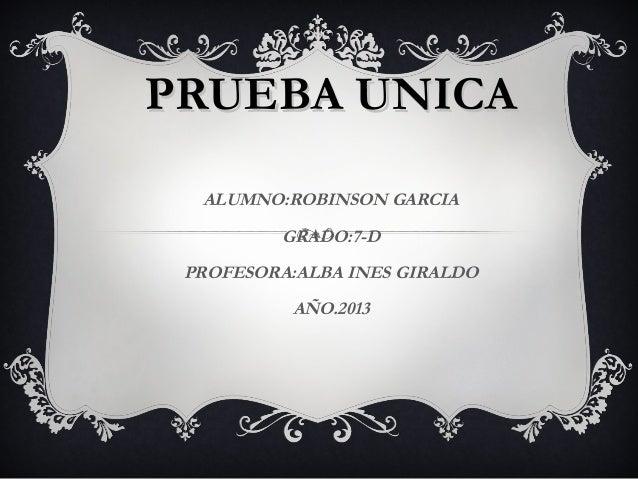 PRUEBA UNICA  ALUMNO:ROBINSON GARCIA          GRADO:7-D PROFESORA:ALBA INES GIRALDO           AÑO.2013