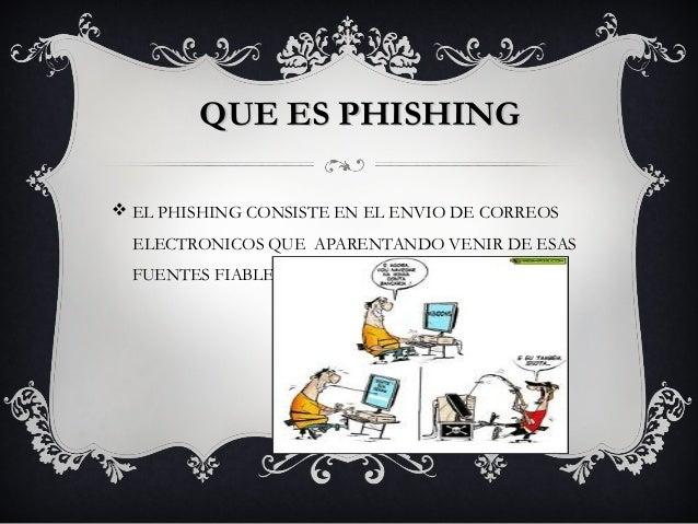 QUE ES PHISHINGv EL PHISHING CONSISTE EN EL ENVIO DE CORREOS  ELECTRONICOS QUE APARENTANDO VENIR DE ESAS  FUENTES FIABLES