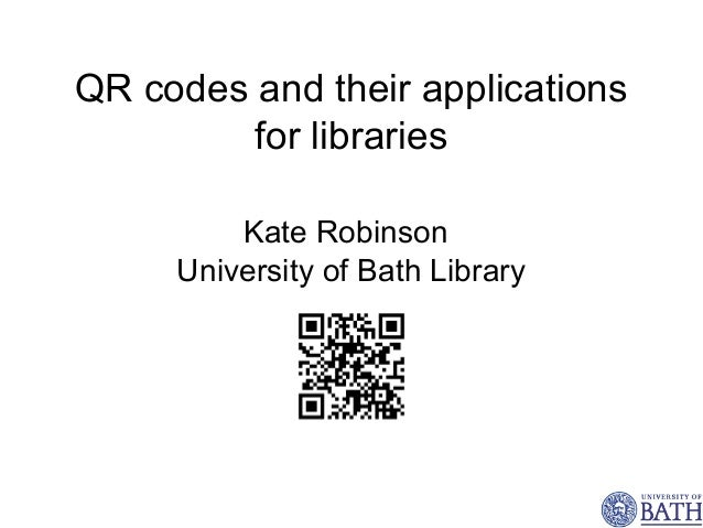 QR codes and their applications         for libraries         Kate Robinson     University of Bath Library