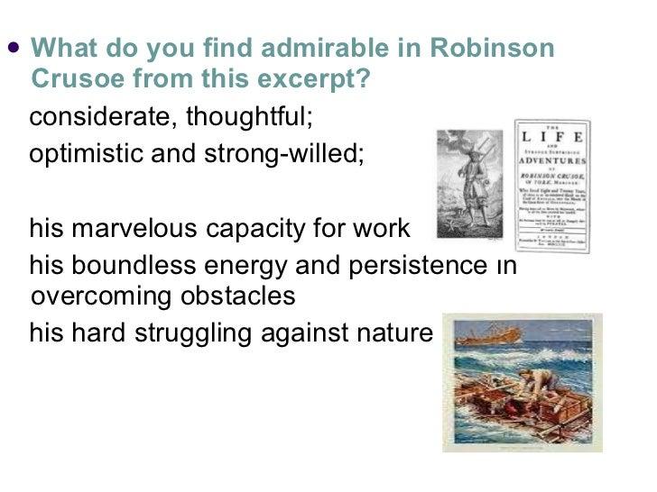 <ul><li>What do you find admirable in Robinson Crusoe from this excerpt? </li></ul><ul><li>considerate, thoughtful;  </li>...