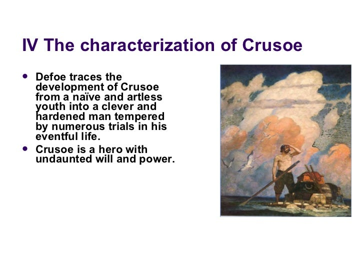 IV The characterization of Crusoe <ul><li>Defoe traces the development of Crusoe from a naïve and artless youth into a cle...