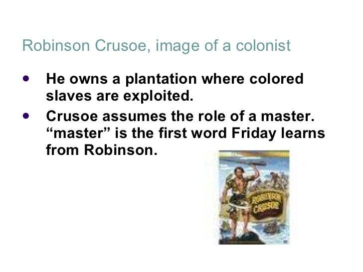 Robinson Crusoe, image of a colonist <ul><li>He owns a plantation where colored slaves are exploited.  </li></ul><ul><li>C...