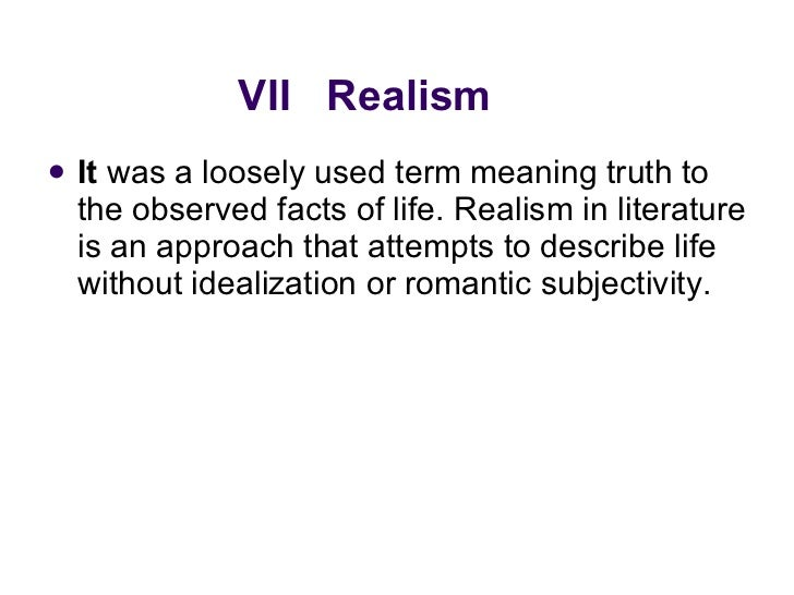 VII  Realism <ul><li>It  was a loosely used term meaning truth to the observed facts of life. Realism in literature is an ...