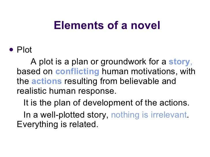 Elements of a novel  <ul><li>Plot  </li></ul><ul><li>A plot is a plan or groundwork for a  story ,  based on  conflicting ...