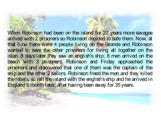 When Robinson had been on the island for 27 years more savages arrived with 2 prisoners so Robinson decided to safe them. ...