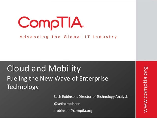 Cloud and Mobility Fueling the New Wave of Enterprise Technology Seth Robinson, Director of Technology Analysis @sethdrobi...