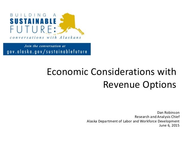 Economic Considerations with Revenue Options Dan Robinson Research and Analysis Chief Alaska Department of Labor and Workf...